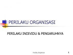 PERILAKU ORGANISASI PERILAKU INDIVIDU PENGARUHNYA Perilaku Organisasi 1