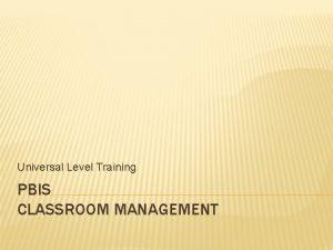 Universal Level Training PBIS CLASSROOM MANAGEMENT CLASSROOM PROCEDURES