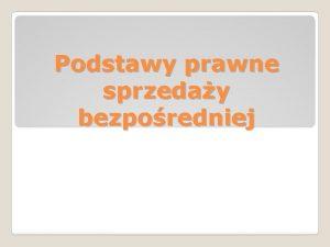 Podstawy prawne sprzeday bezporedniej Sprzeda bezporednia w polskim