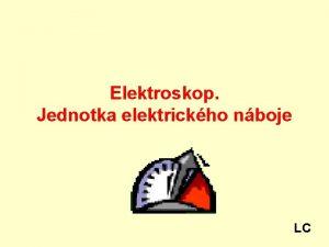 Elektroskop Jednotka elektrickho nboje LC Elektrick vodie jsou