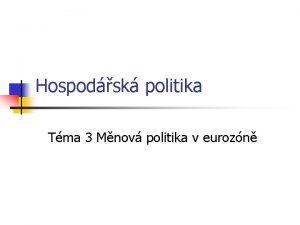 Hospodsk politika Tma 3 Mnov politika v eurozn