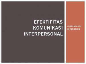 EFEKTIFITAS KOMUNIKASI INTERPERSONAL KOMUNIKASI KEBIDANAN KOMUNIKASI INTERPERSONAL EFEKTIF