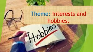 Theme Interests and hobbies Definition Hobby is an