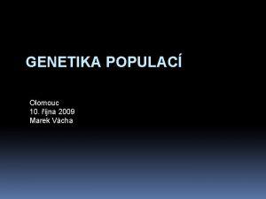 GENETIKA POPULAC Olomouc 10 jna 2009 Marek Vcha