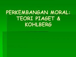 PERKEMBANGAN MORAL TEORI PIAGET KOHLBERG TENTANG MORAL Moral