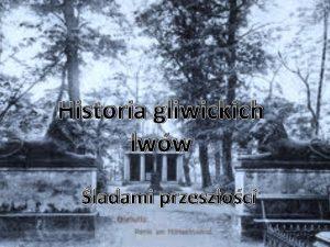Historia gliwickich lww ladami przeszoci Krtka historia gliwickich