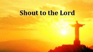 Shout to the Lord My Jesus my Saviour