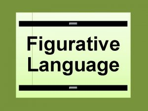 Figurative Language Figurative language is the use of