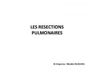 LES RESECTIONS PULMONAIRES Dr Grigoroiu Mondor 02 2011
