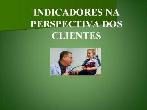 INDICADORES NA PERSPECTIVA DOS CLIENTES INDICADOR NA PERSPECTIVA