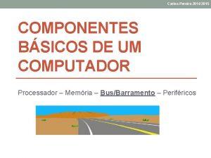Carlos Pereira 20142015 COMPONENTES BSICOS DE UM COMPUTADOR