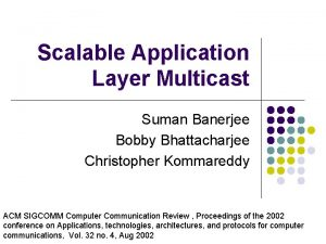 Scalable Application Layer Multicast Suman Banerjee Bobby Bhattacharjee