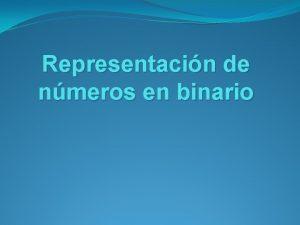 Representacin de nmeros en binario Representacin de nmeros