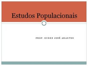Estudos Populacionais PROF EUDES JOS ARANTES Estudos Populacionais