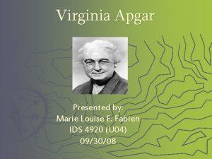 Virginia Apgar Presented by Marie Louise E Fabien