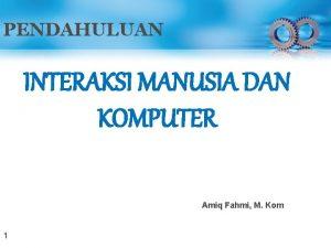 PENDAHULUAN INTERAKSI MANUSIA DAN KOMPUTER Amiq Fahmi M