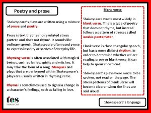 Poetry and prose Blank verse Shakespeare wrote most