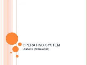 OPERATING SYSTEM LESSON 8 DEADLOCKS DEADLOCKS Computer systems