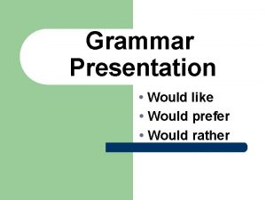 Grammar Presentation Would like Would prefer Would rather