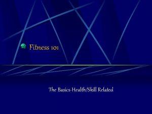 Fitness 101 The BasicsHealthSkill Related Fitness 101 What