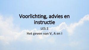 Voorlichting advies en instructie LES 2 Het geven