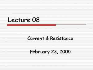 Lecture 08 Current Resistance February 23 2005 Happenings