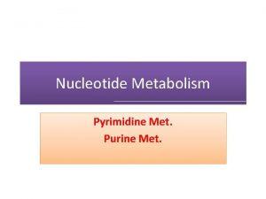 Nucleotide Metabolism Pyrimidine Met Purine Met Learning Objectives