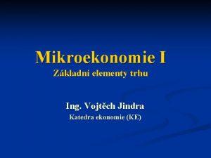 Mikroekonomie I Zkladn elementy trhu Ing Vojtch Jindra