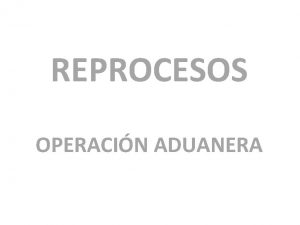 REPROCESOS OPERACIN ADUANERA Operacin Aduanera CARGA Y TRANSITO