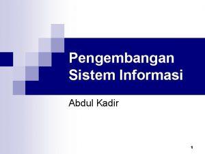 Pengembangan Sistem Informasi Abdul Kadir 1 Pengembangan Sistem