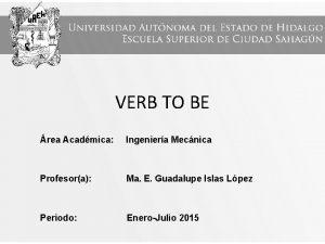 VERB TO BE rea Acadmica Ingeniera Mecnica Profesora