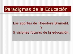 Paradigmas de la Educacin Los aportes de Theodore
