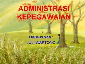 ADMINISTRASI KEPEGAWAIAN Disusun oleh JULI WARTONO ADMINISTRASI KEPEGAWAIAN