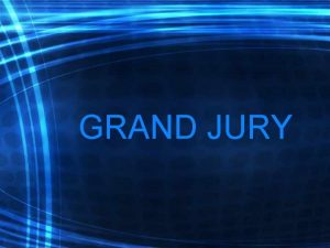 GRAND JURY What is a Grand Jury How