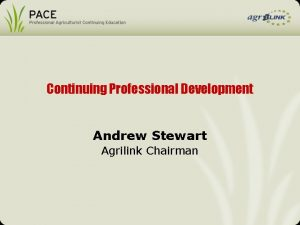 Continuing Professional Development Andrew Stewart Agrilink Chairman Continuing