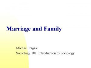 Marriage and Family Michael Itagaki Sociology 101 Introduction