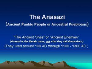 The Anasazi Ancient Pueblo People or Ancestral Puebloans