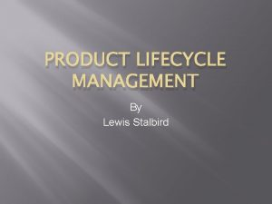 PRODUCT LIFECYCLE MANAGEMENT By Lewis Stalbird What is