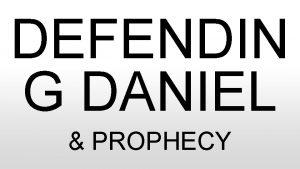 DEFENDIN G DANIEL PROPHECY WEVE DONE A WEEK