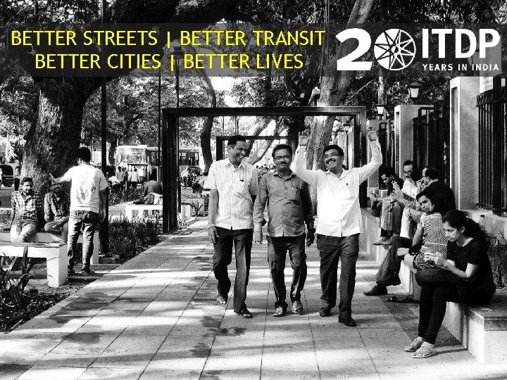 BETTER STREETS BETTER TRANSIT BETTER CITIES BETTER LIVES