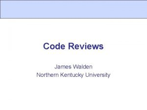 Code Reviews James Walden Northern Kentucky University Topics