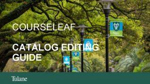 COURSELEAF CATALOG EDITING GUIDE COURSELEAF CATALOG EDITING GUIDE