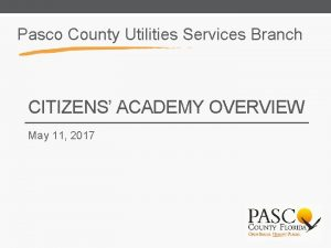 Pasco County Utilities Services Branch CITIZENS ACADEMY OVERVIEW