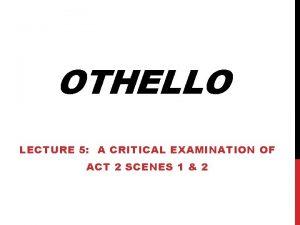 OTHELLO LECTURE 5 A CRITICAL EXAMINATION OF ACT