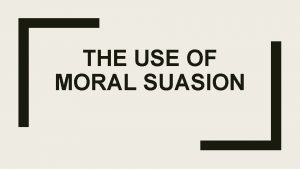 THE USE OF MORAL SUASION What is moral