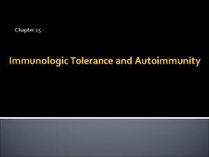 Chapter 15 Immunologic Tolerance and Autoimmunity Immunological tolerance