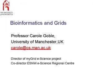 Bioinformatics and Grids Professor Carole Goble University of