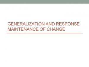 GENERALIZATION AND RESPONSE MAINTENANCE OF CHANGE Generalization Is