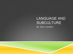LANGUAGE AND SUBCULTURE By Sjors Laurijsen INTRODUCTION a