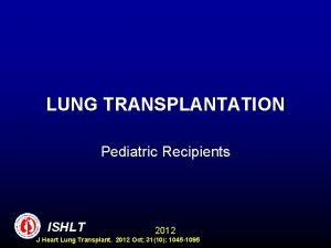 LUNG TRANSPLANTATION Pediatric Recipients ISHLT 2012 J Heart